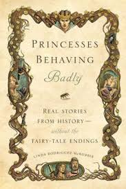 """Princesses Behaving Badly- Real Stories from History Without the Fairy-Tale Ending"